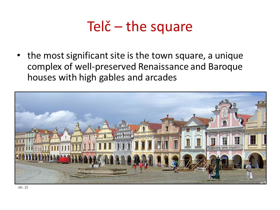 Telč – the square the most significant site is the town square, a unique complex of well-preserved Renaissance and Baroque houses with high gables and arcades obr.
