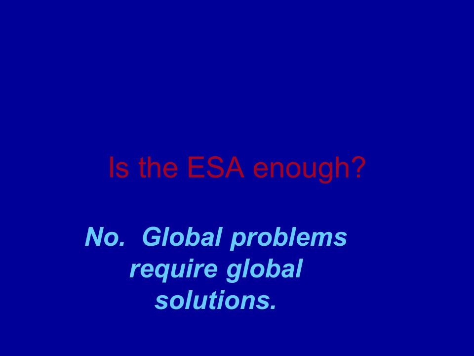 Is the ESA enough No. Global problems require global solutions.