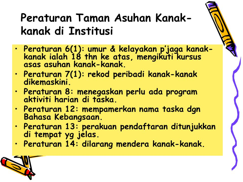Peraturan Taman Asuhan Kanak- kanak di Institusi Peraturan 6(1): umur & kelayakan p'jaga kanak- kanak ialah 18 thn ke atas, mengikuti kursus asas asuh