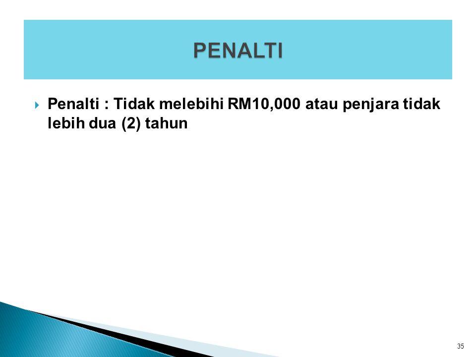  Penalti : Tidak melebihi RM10,000 atau penjara tidak lebih dua (2) tahun 35
