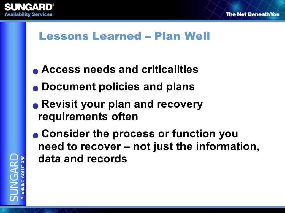 SUNGARD PLANNING SOLUTIONS Lessons Learned – Plan Well Access needs and criticalities Document policies and plans Revisit your plan and recovery requirements often Consider the process or function you need to recover – not just the information, data and records