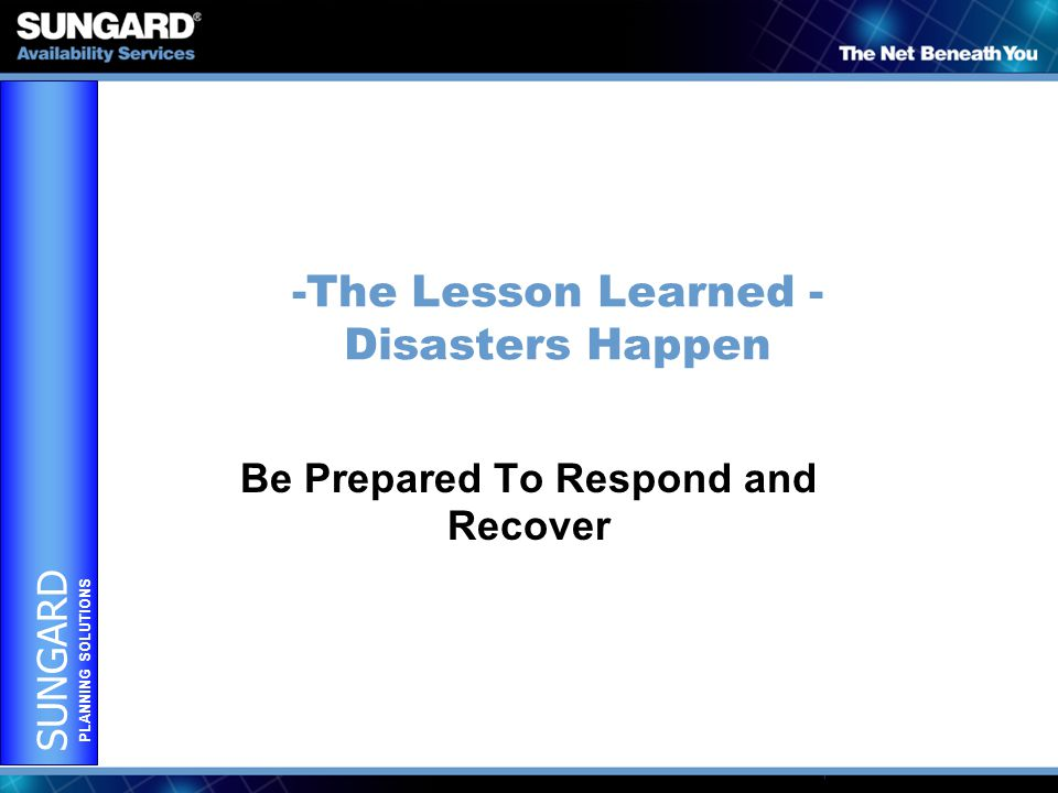 SUNGARD PLANNING SOLUTIONS -The Lesson Learned - Disasters Happen Be Prepared To Respond and Recover