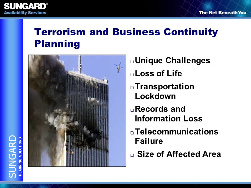 SUNGARD PLANNING SOLUTIONS Terrorism and Business Continuity Planning  Unique Challenges  Loss of Life  Transportation Lockdown  Records and Information Loss  Telecommunications Failure  Size of Affected Area