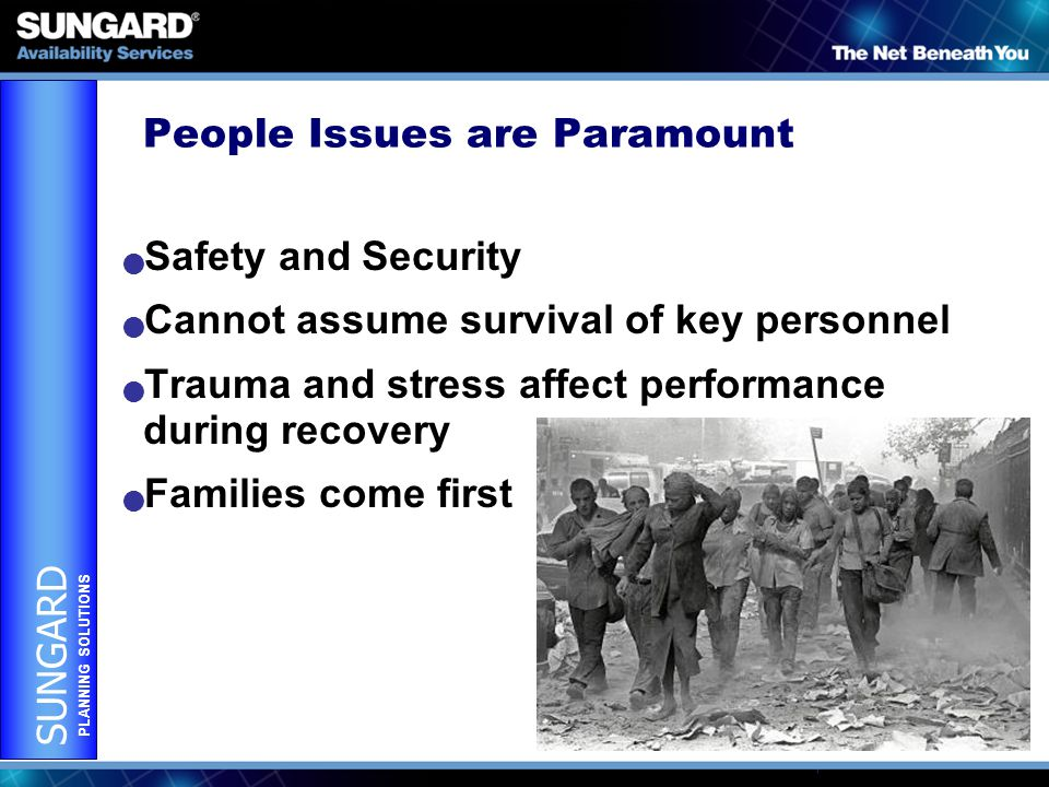 SUNGARD PLANNING SOLUTIONS People Issues are Paramount Safety and Security Cannot assume survival of key personnel Trauma and stress affect performance during recovery Families come first