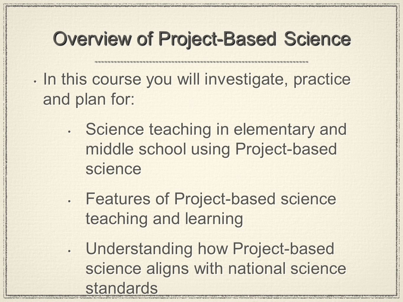 Overview of Project-Based Science In this course you will investigate, practice and plan for: Science teaching in elementary and middle school using Project-based science Features of Project-based science teaching and learning Understanding how Project-based science aligns with national science standards In this course you will investigate, practice and plan for: Science teaching in elementary and middle school using Project-based science Features of Project-based science teaching and learning Understanding how Project-based science aligns with national science standards