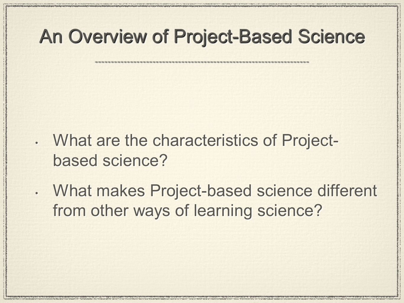 An Overview of Project-Based Science What are the characteristics of Project- based science.