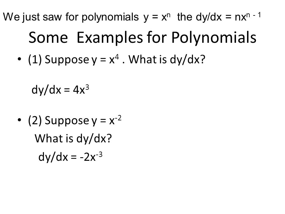 Some Examples for Polynomials (1) Suppose y = x 4. What is dy/dx? dy/dx = 4x 3 (2) Suppose y = x -2 What is dy/dx? dy/dx = -2x -3 We just saw for poly