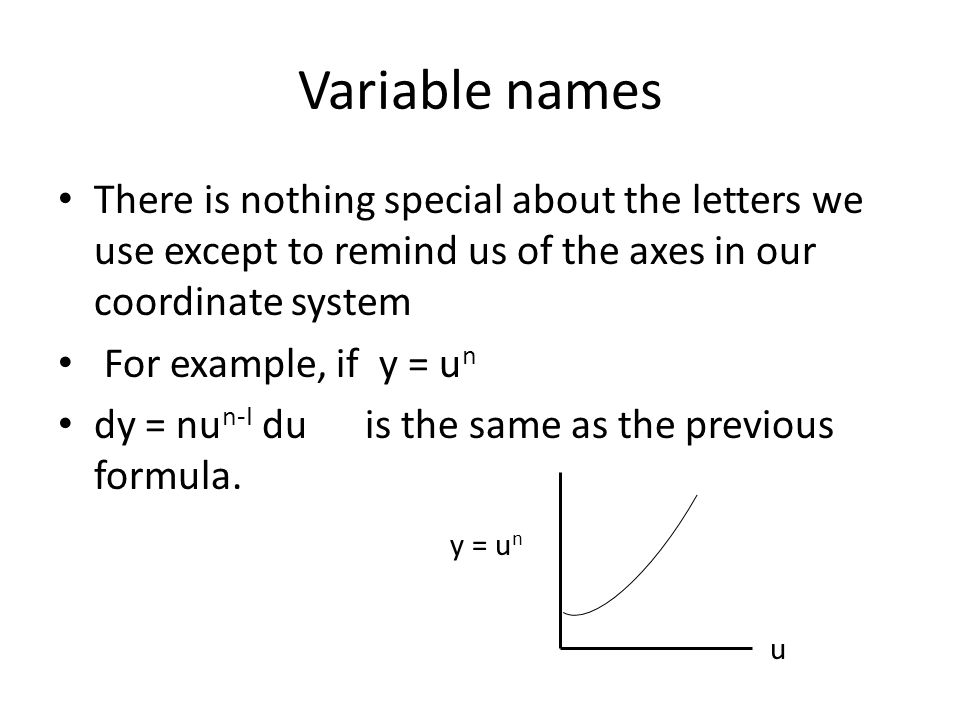 Variable names There is nothing special about the letters we use except to remind us of the axes in our coordinate system For example, if y = u n dy =