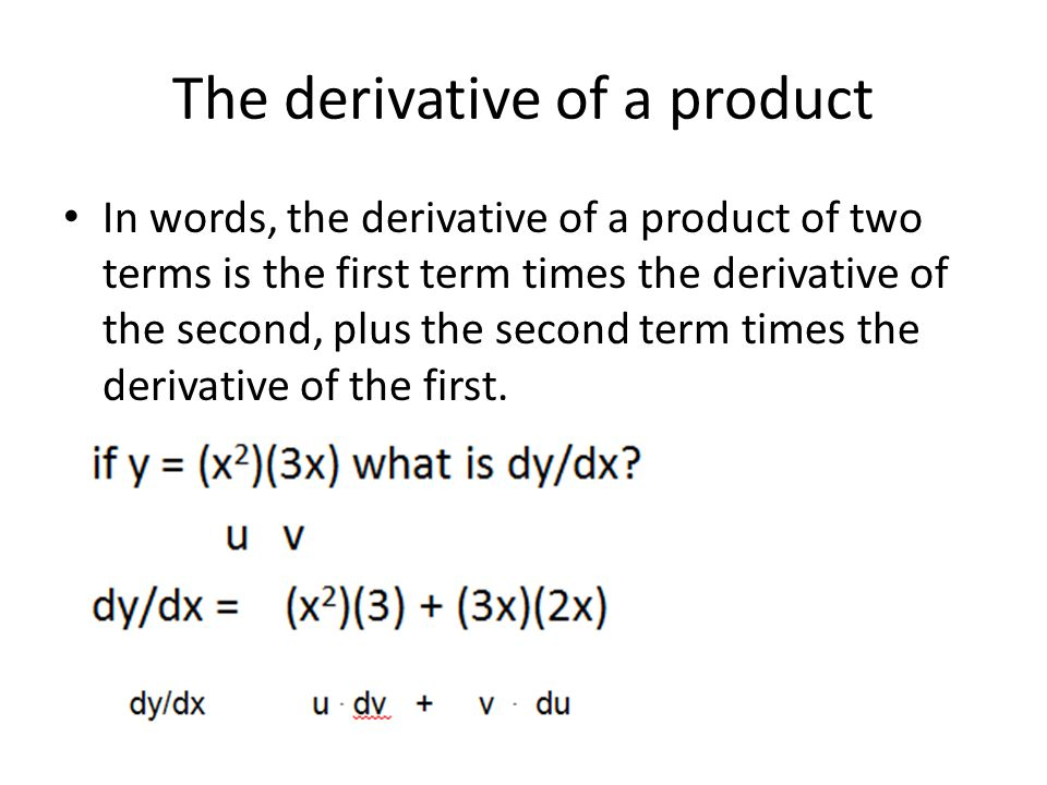 The derivative of a product In words, the derivative of a product of two terms is the first term times the derivative of the second, plus the second t
