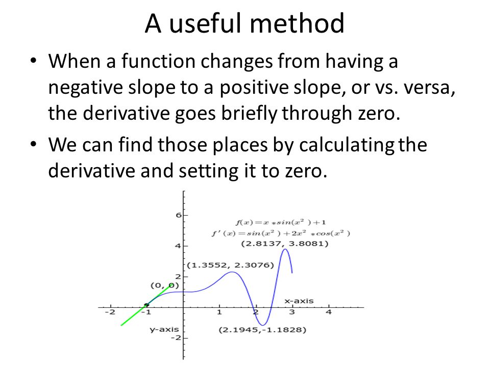 A useful method When a function changes from having a negative slope to a positive slope, or vs. versa, the derivative goes briefly through zero. We c