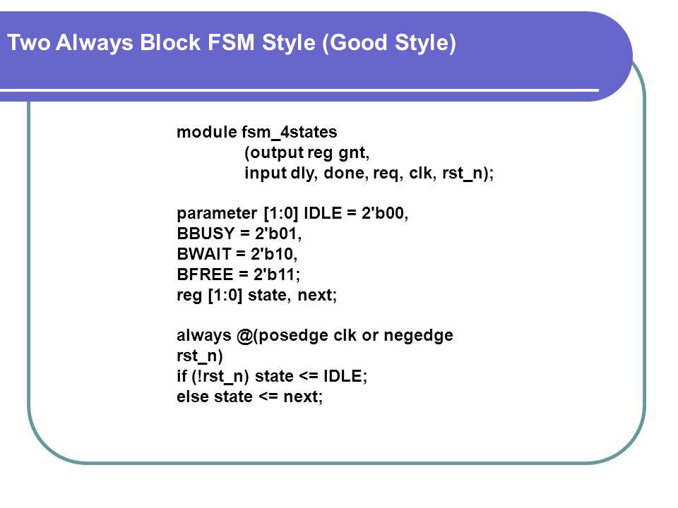 module fsm_4states (output reg gnt, input dly, done, req, clk, rst_n); parameter [1:0] IDLE = 2 b00, BBUSY = 2 b01, BWAIT = 2 b10, BFREE = 2 b11; reg [1:0] state, next; always @(posedge clk or negedge rst_n) if (!rst_n) state <= IDLE; else state <= next; Two Always Block FSM Style (Good Style)