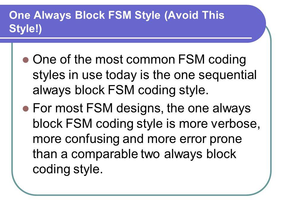 One Always Block FSM Style (Avoid This Style!) One of the most common FSM coding styles in use today is the one sequential always block FSM coding sty