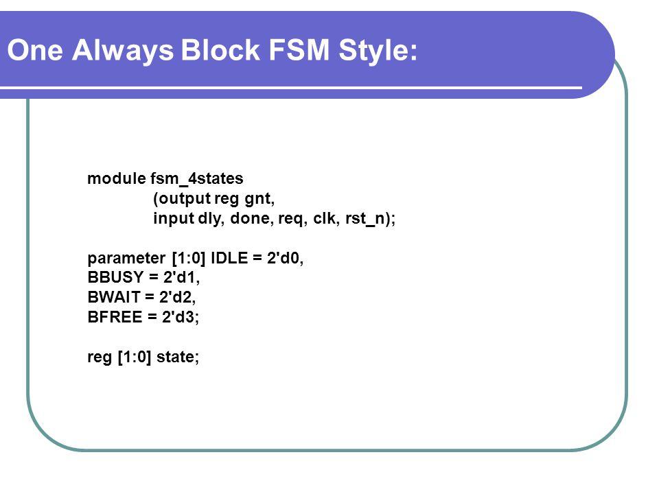 One Always Block FSM Style: module fsm_4states (output reg gnt, input dly, done, req, clk, rst_n); parameter [1:0] IDLE = 2 d0, BBUSY = 2 d1, BWAIT = 2 d2, BFREE = 2 d3; reg [1:0] state;
