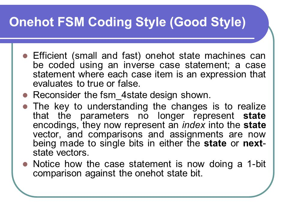 Onehot FSM Coding Style (Good Style) Efficient (small and fast) onehot state machines can be coded using an inverse case statement; a case statement w
