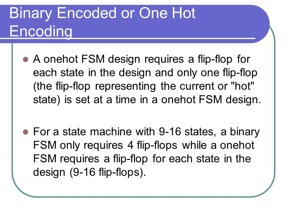 Binary Encoded or One Hot Encoding A onehot FSM design requires a flip-flop for each state in the design and only one flip-flop (the flip-flop represe