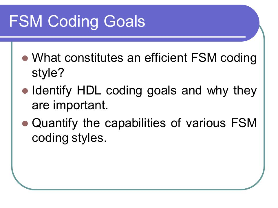 FSM Coding Goals What constitutes an efficient FSM coding style? Identify HDL coding goals and why they are important. Quantify the capabilities of va