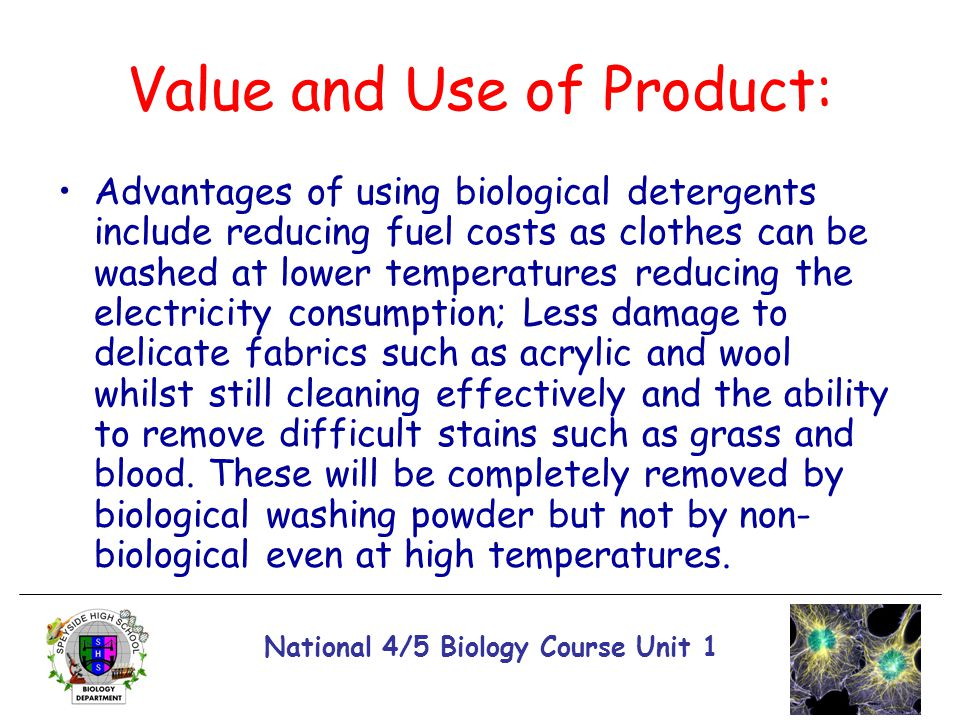 National 4/5 Biology Course Unit 1 Value and Use of Product: Advantages of using biological detergents include reducing fuel costs as clothes can be w