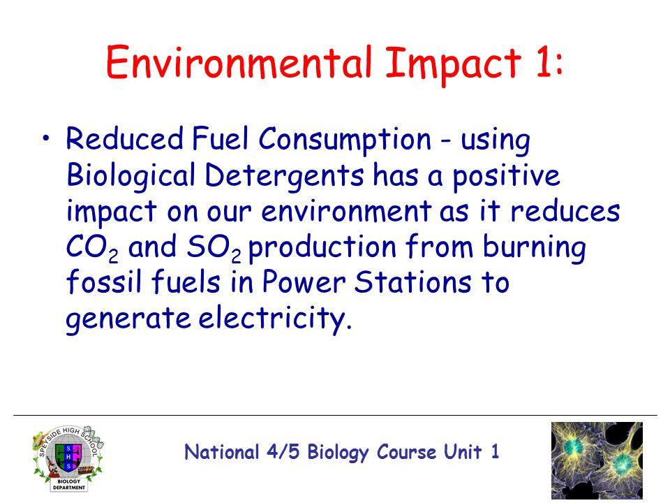 National 4/5 Biology Course Unit 1 Environmental Impact 1: Reduced Fuel Consumption - using Biological Detergents has a positive impact on our environ