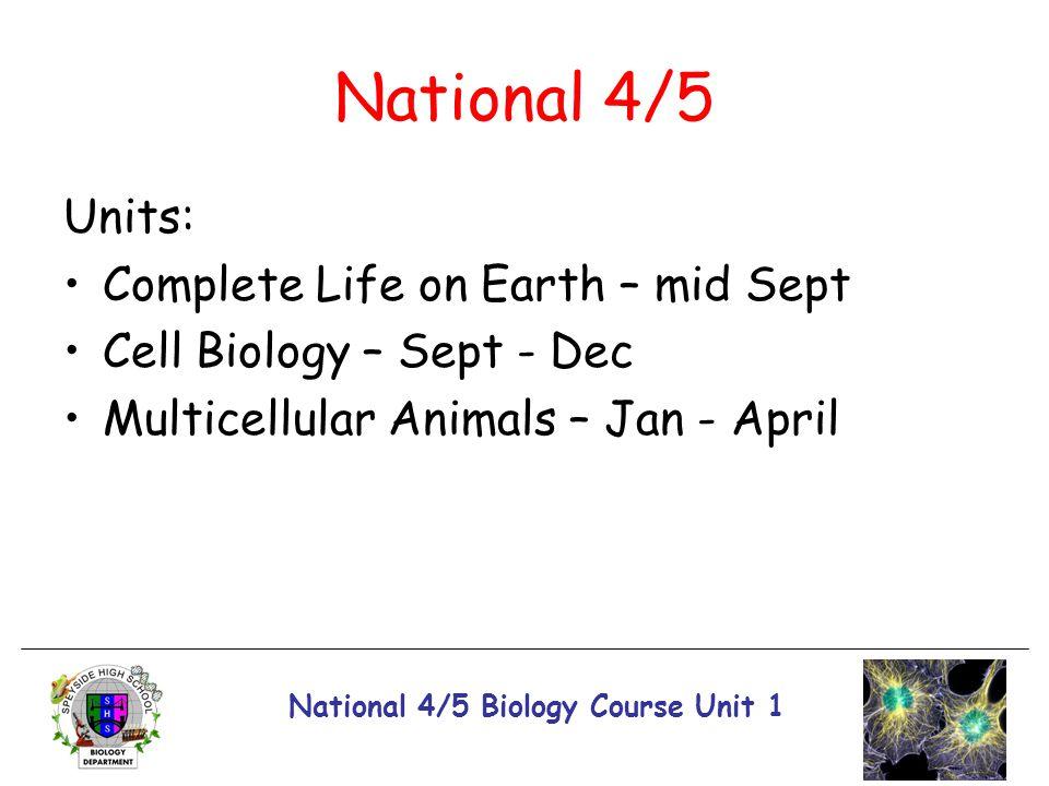 National 4/5 Biology Course Unit 1 National 4/5 Units: Complete Life on Earth – mid Sept Cell Biology – Sept - Dec Multicellular Animals – Jan - April
