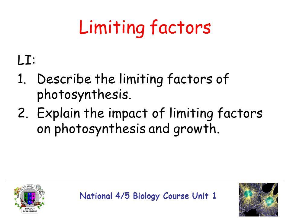 National 4/5 Biology Course Unit 1 Limiting factors LI: 1.Describe the limiting factors of photosynthesis. 2.Explain the impact of limiting factors on