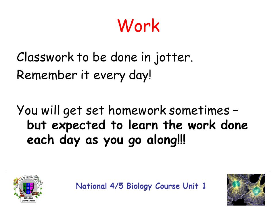 National 4/5 Biology Course Unit 1 Work Classwork to be done in jotter. Remember it every day! You will get set homework sometimes – but expected to l