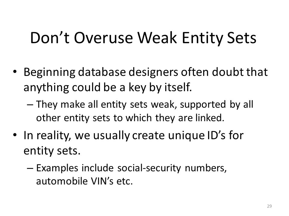 29 Don't Overuse Weak Entity Sets Beginning database designers often doubt that anything could be a key by itself.