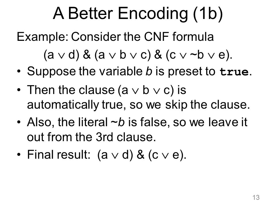 A Better Encoding (1b) Example: Consider the CNF formula (a  d) & (a  b  c) & (c  ~b  e). Suppose the variable b is preset to true. Then the clau