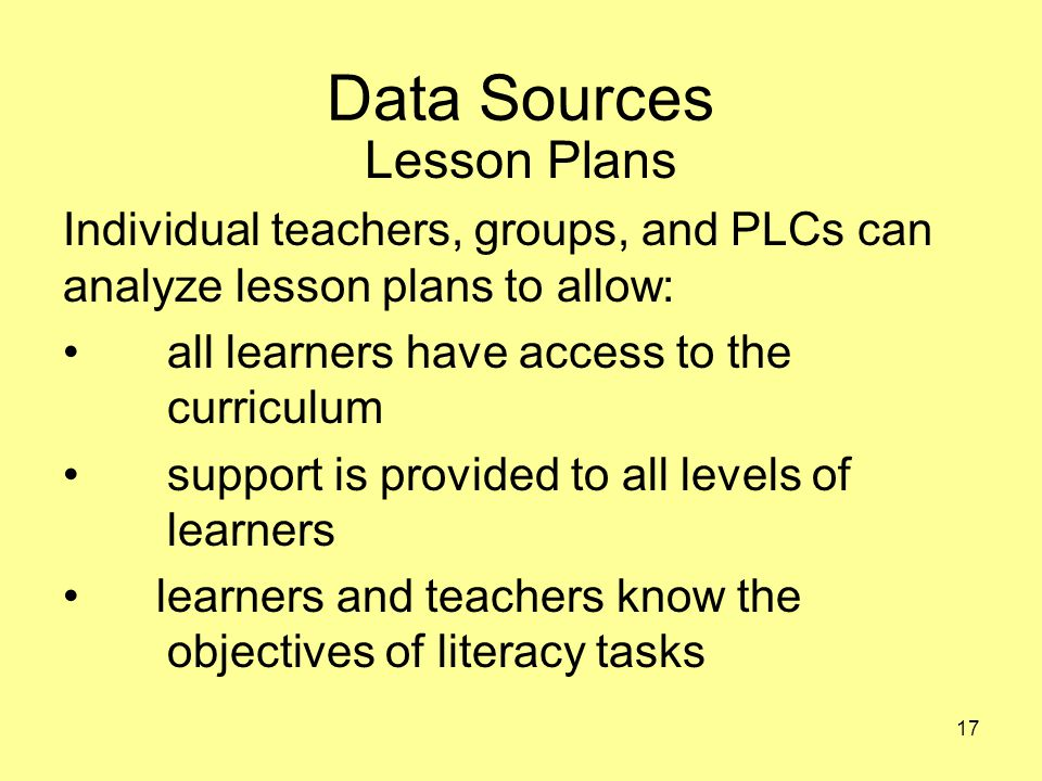 Data Sources Lesson Plans Individual teachers, groups, and PLCs can analyze lesson plans to allow: all learners have access to the curriculum support is provided to all levels of learners learners and teachers know the objectives of literacy tasks 17
