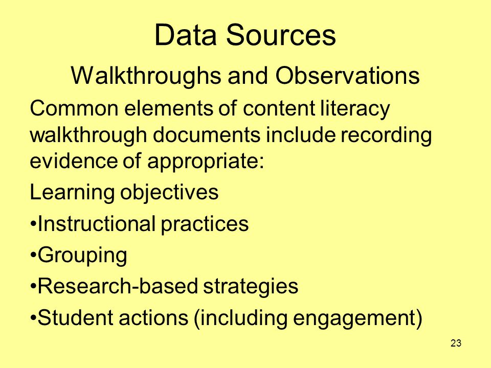 Data Sources Walkthroughs and Observations Common elements of content literacy walkthrough documents include recording evidence of appropriate: Learning objectives Instructional practices Grouping Research-based strategies Student actions (including engagement) 23