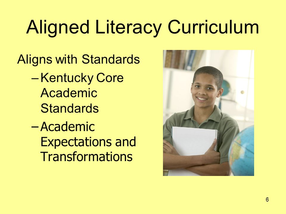 Aligned Literacy Curriculum Aligns with Standards –Kentucky Core Academic Standards –Academic Expectations and Transformations 6