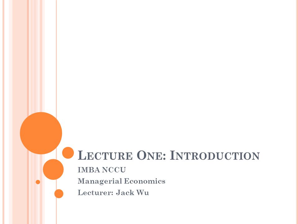 L ECTURE O NE : I NTRODUCTION IMBA NCCU Managerial Economics Lecturer: Jack Wu