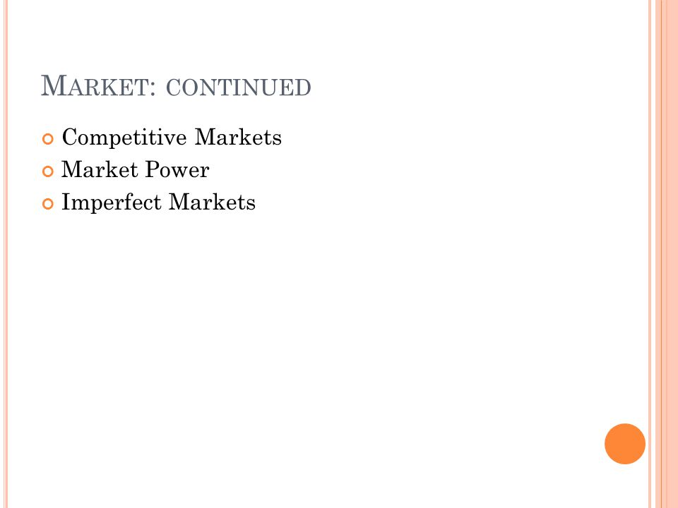 M ARKET : CONTINUED Competitive Markets Market Power Imperfect Markets