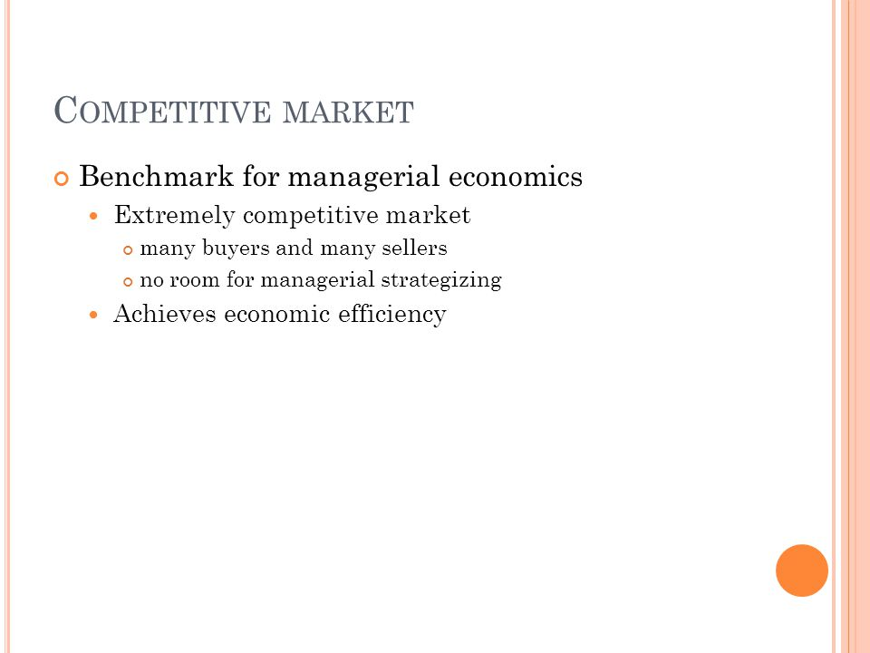 C OMPETITIVE MARKET Benchmark for managerial economics Extremely competitive market many buyers and many sellers no room for managerial strategizing Achieves economic efficiency