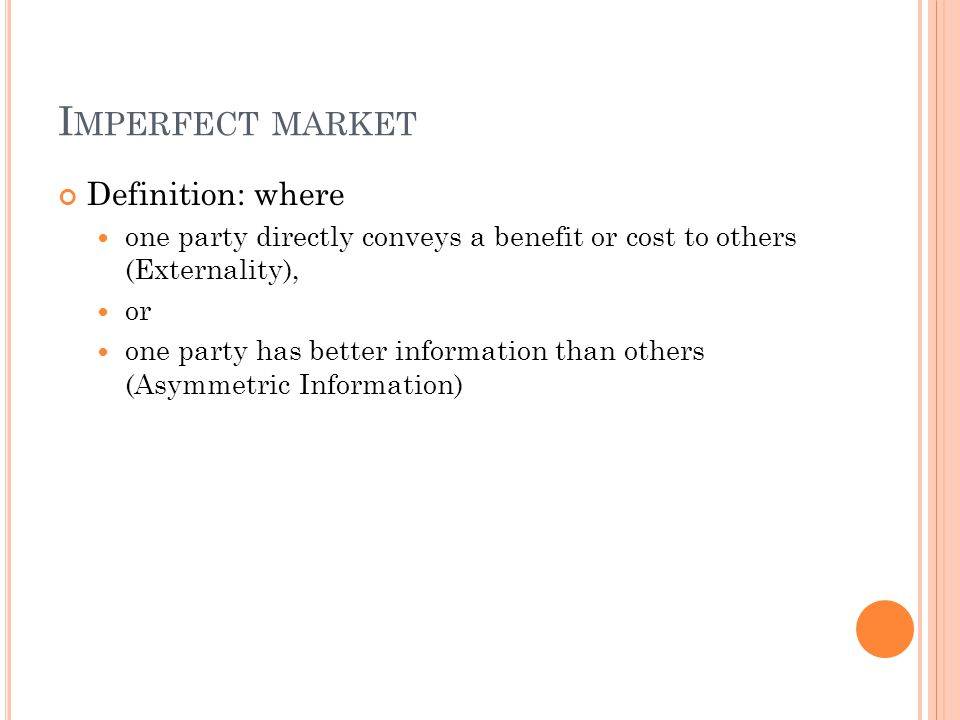 I MPERFECT MARKET Definition: where one party directly conveys a benefit or cost to others (Externality), or one party has better information than others (Asymmetric Information)