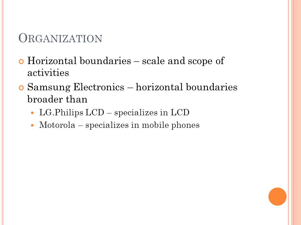 O RGANIZATION Horizontal boundaries – scale and scope of activities Samsung Electronics – horizontal boundaries broader than LG.Philips LCD – specializes in LCD Motorola – specializes in mobile phones