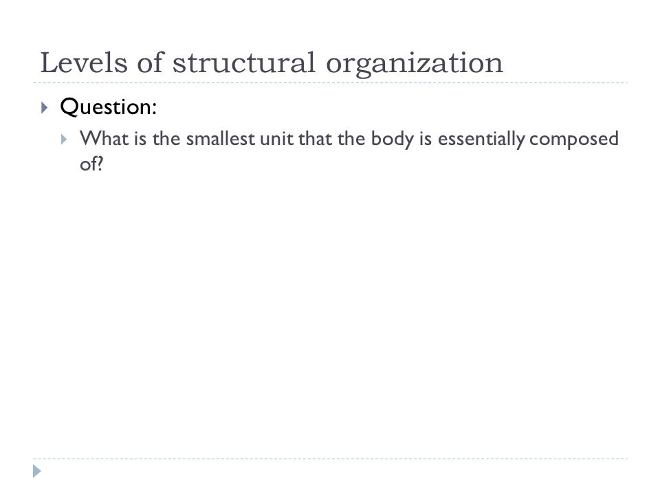 Levels of structural organization  Question:  What is the smallest unit that the body is essentially composed of?