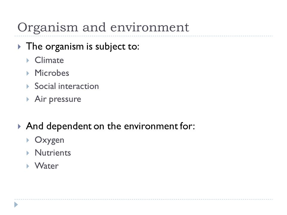 Organism and environment  The organism is subject to:  Climate  Microbes  Social interaction  Air pressure  And dependent on the environment for:  Oxygen  Nutrients  Water