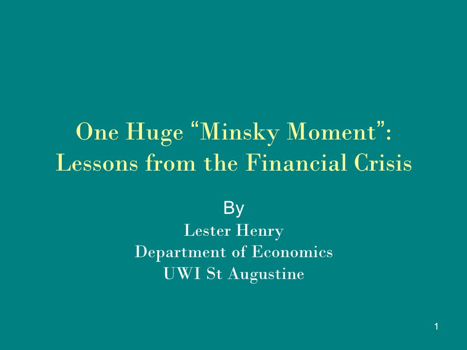 1 One Huge Minsky Moment : Lessons from the Financial Crisis By Lester Henry Department of Economics UWI St Augustine