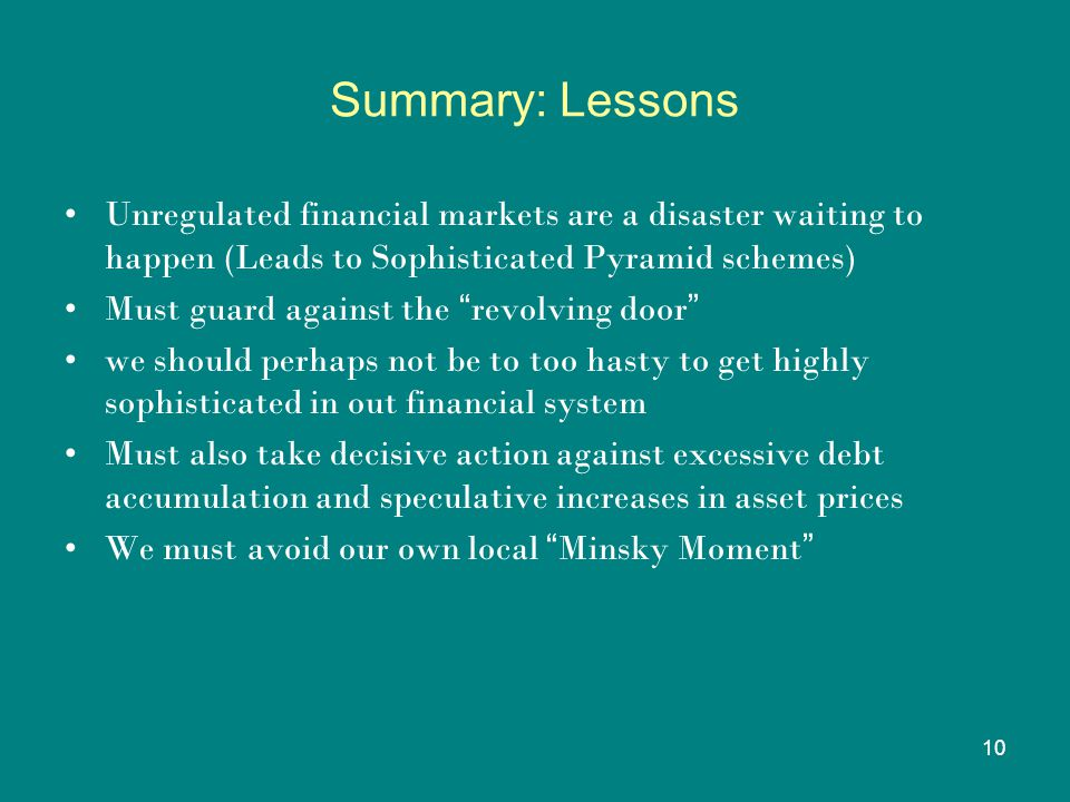 10 Summary: Lessons Unregulated financial markets are a disaster waiting to happen (Leads to Sophisticated Pyramid schemes) Must guard against the revolving door we should perhaps not be to too hasty to get highly sophisticated in out financial system Must also take decisive action against excessive debt accumulation and speculative increases in asset prices We must avoid our own local Minsky Moment