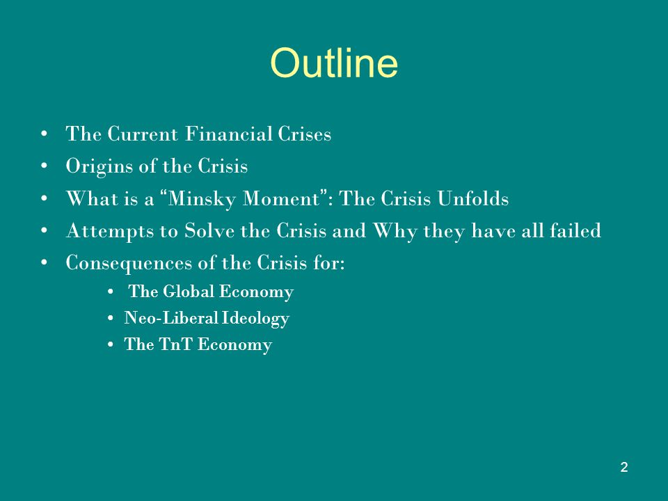 "2 Outline The Current Financial Crises Origins of the Crisis What is a "" Minsky Moment "" : The Crisis Unfolds Attempts to Solve the Crisis and Why the"