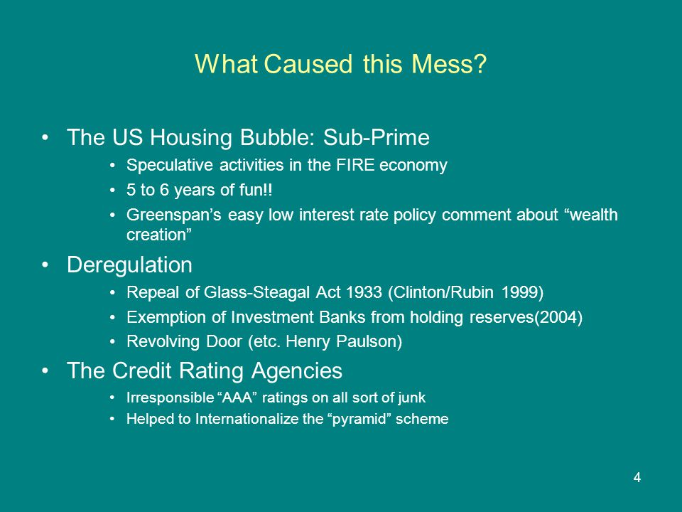 4 What Caused this Mess? The US Housing Bubble: Sub-Prime Speculative activities in the FIRE economy 5 to 6 years of fun!! Greenspan's easy low intere
