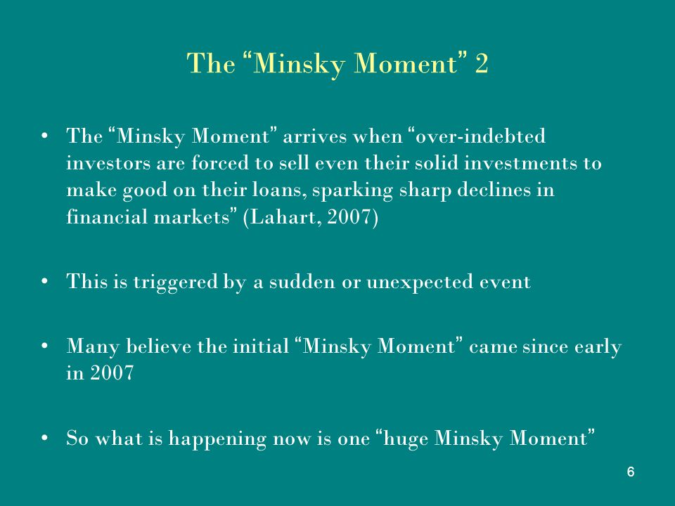 "6 The "" Minsky Moment "" 2 The "" Minsky Moment "" arrives when "" over-indebted investors are forced to sell even their solid investments to make good on"