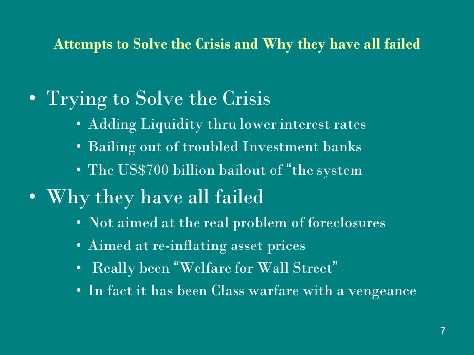 7 Attempts to Solve the Crisis and Why they have all failed Trying to Solve the Crisis Adding Liquidity thru lower interest rates Bailing out of troubled Investment banks The US$700 billion bailout of the system Why they have all failed Not aimed at the real problem of foreclosures Aimed at re-inflating asset prices Really been Welfare for Wall Street In fact it has been Class warfare with a vengeance