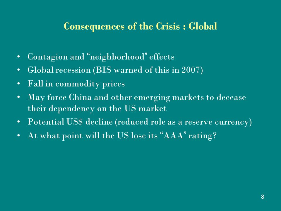 8 Consequences of the Crisis : Global Contagion and neighborhood effects Global recession (BIS warned of this in 2007) Fall in commodity prices May force China and other emerging markets to decease their dependency on the US market Potential US$ decline (reduced role as a reserve currency) At what point will the US lose its AAA rating