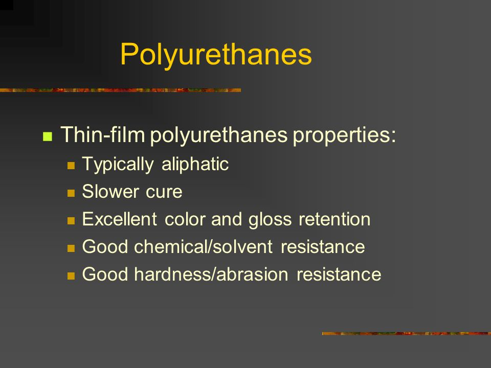Polyurethanes Thin-film polyurethanes properties: Typically aliphatic Slower cure Excellent color and gloss retention Good chemical/solvent resistance Good hardness/abrasion resistance