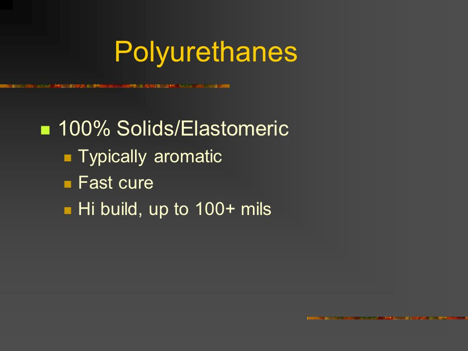 Polyurethanes 100% Solids/Elastomeric Typically aromatic Fast cure Hi build, up to 100+ mils