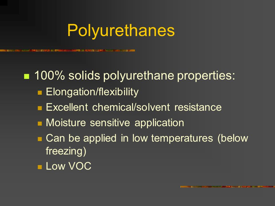 Polyurethanes 100% solids polyurethane properties: Elongation/flexibility Excellent chemical/solvent resistance Moisture sensitive application Can be applied in low temperatures (below freezing) Low VOC