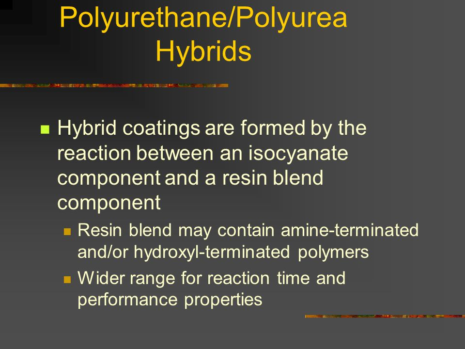Polyurethane/Polyurea Hybrids Hybrid coatings are formed by the reaction between an isocyanate component and a resin blend component Resin blend may contain amine-terminated and/or hydroxyl-terminated polymers Wider range for reaction time and performance properties