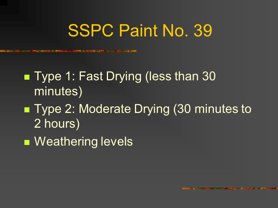 SSPC Paint No. 39 Type 1: Fast Drying (less than 30 minutes) Type 2: Moderate Drying (30 minutes to 2 hours) Weathering levels