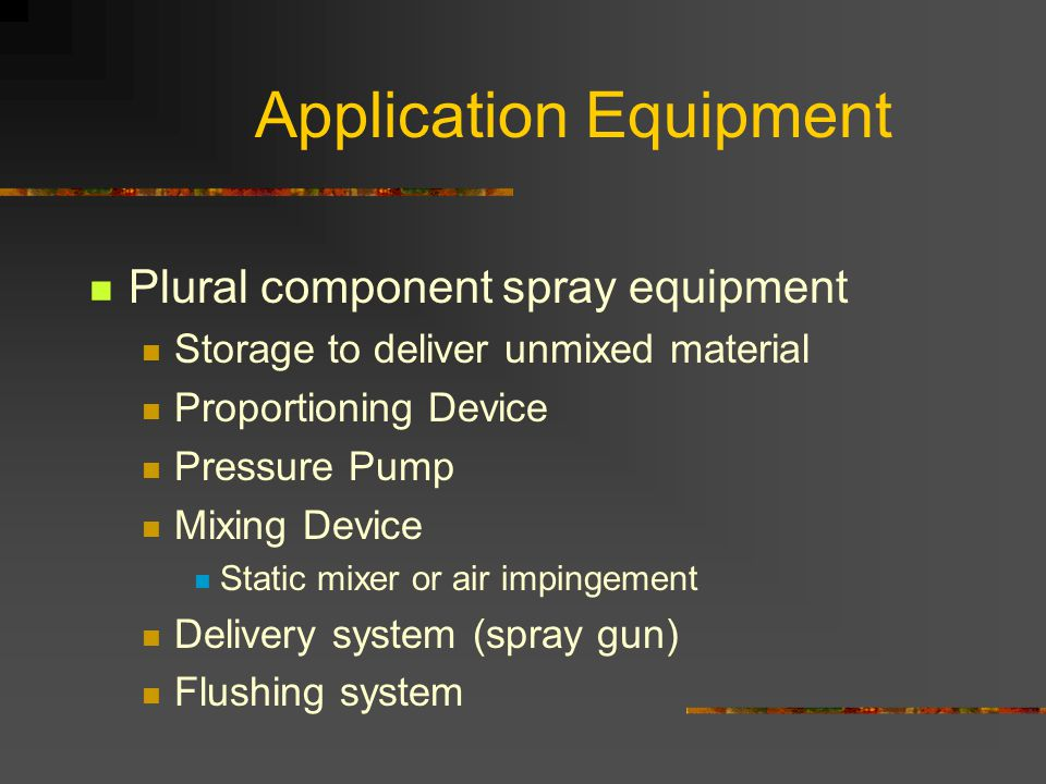 Application Equipment Plural component spray equipment Storage to deliver unmixed material Proportioning Device Pressure Pump Mixing Device Static mixer or air impingement Delivery system (spray gun) Flushing system